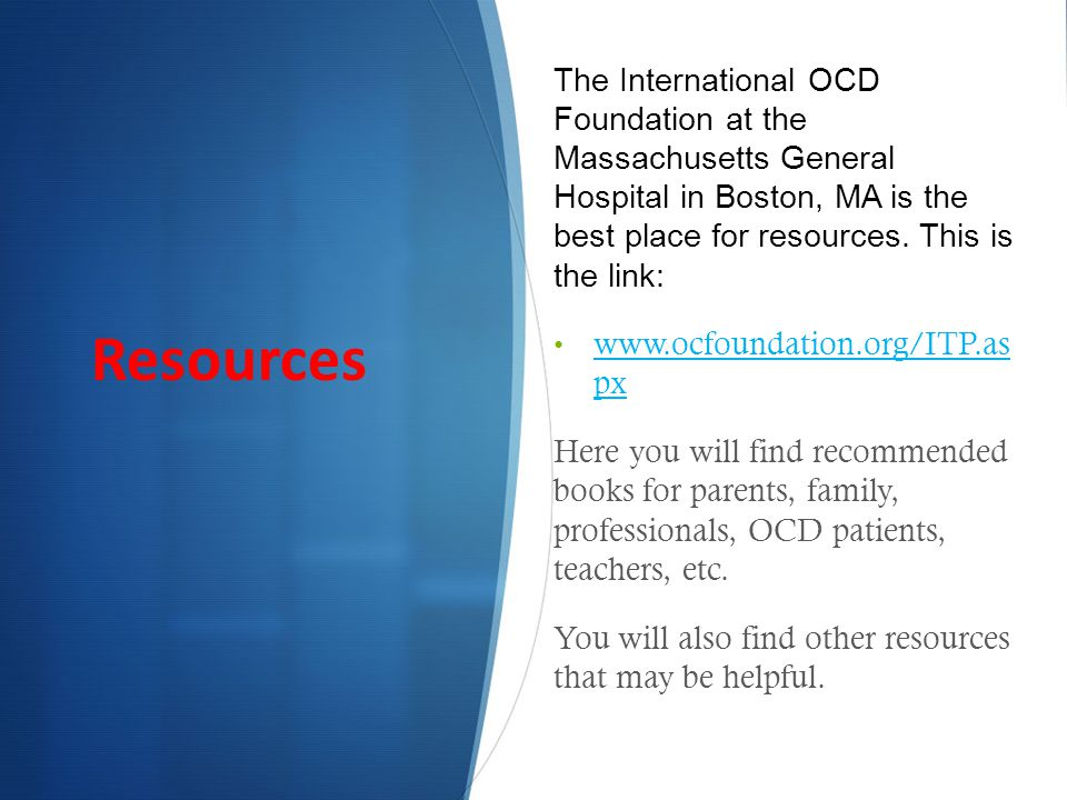 The International OCD Foundation at the Massachusetts General Hospital in Boston, MA is the best place for resources.