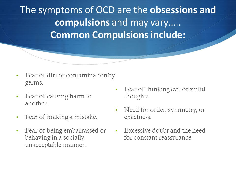 The symptoms of OCD are the obsessions and compulsions and may vary….. Common Compulsions include: Fear of dirt or contamination by germs. Fear of cau