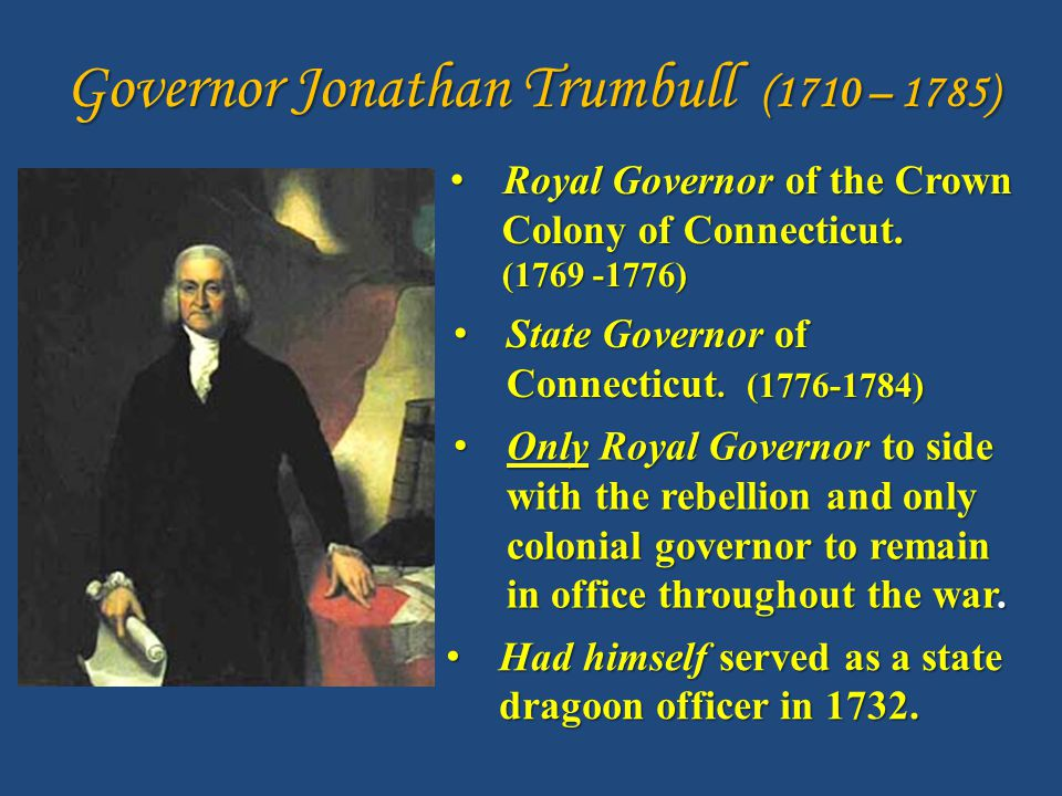 Governor Jonathan Trumbull (1710 – 1785) Royal Governor of the Crown Royal Governor of the Crown Colony of Connecticut.