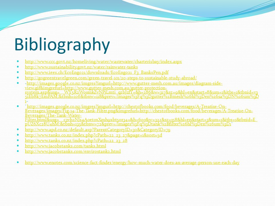 Bibliography http://www.ccc.govt.nz/homeliving/water/wastewater/charterisbay/index.aspx http://www.sustainability.govt.nz/water/rainwater-tanks http://www.iees.ch/EcoEng021/downloads/EcoEng021_F3_BanksPen.pdf http://gogreentravelgreen.com/green-travel-101/20-steps-to-sustainable-study-abroad/ -http://images.google.co.nz/imgres imgurl=http://www.gutter-mesh.com.au/images/diagram-side- view.gif&imgrefurl=http://www.gutter-mesh.com.au/gutter-protection- system.asp&usg=__WY5R2WosmkZvNPjLmti_qzbJzfY=&h=286&w=317&sz=9&hl=en&start=8&um=1&itbs=1&tbnid=v3 5iEb8k7EmPAM:&tbnh=106&tbnw=118&prev=/images%3Fq%3Dgutter%2Bmesh%26hl%3Den%26sa%3DN%26um%3D 1-http://images.google.co.nz/imgres imgurl=http://www.gutter-mesh.com.au/images/diagram-side- view.gif&imgrefurl=http://www.gutter-mesh.com.au/gutter-protection- system.asp&usg=__WY5R2WosmkZvNPjLmti_qzbJzfY=&h=286&w=317&sz=9&hl=en&start=8&um=1&itbs=1&tbnid=v3 5iEb8k7EmPAM:&tbnh=106&tbnw=118&prev=/images%3Fq%3Dgutter%2Bmesh%26hl%3Den%26sa%3DN%26um%3D 1 `http://images.google.co.nz/imgres imgurl=http://chestofbooks.com/food/beverages/A-Treatise-On- Beverages/images/Fig-14-The-Tank-Filter.png&imgrefurl=http://chestofbooks.com/food/beverages/A-Treatise-On- Beverages/The-Tank-Water- Filter.html&usg=__c3vh2NJs4A0et0xXmh9xbt50r34=&h=600&w=322&sz=158&hl=en&start=3&um=1&itbs=1&tbnid=E_ pUZ6Xc28U4hM:&tbnh=135&tbnw=72&prev=/images%3Fq%3Dtank%2Bfilter%26hl%3Den%26um%3D1`http://images.google.co.nz/imgres imgurl=http://chestofbooks.com/food/beverages/A-Treatise-On- Beverages/images/Fig-14-The-Tank-Filter.png&imgrefurl=http://chestofbooks.com/food/beverages/A-Treatise-On- Beverages/The-Tank-Water- Filter.html&usg=__c3vh2NJs4A0et0xXmh9xbt50r34=&h=600&w=322&sz=158&hl=en&start=3&um=1&itbs=1&tbnid=E_ pUZ6Xc28U4hM:&tbnh=135&tbnw=72&prev=/images%3Fq%3Dtank%2Bfilter%26hl%3Den%26um%3D1 http://www.apd.co.nz/default.asp ParentCategoryID=30&CategoryID=79 http://www.tanks.co.nz/index.php cPath=22_23_27&page=1&sort=5d http://www.tanks.co.nz/index.php cPath=22_23_28 http://www.jacobstanks.com/tanks.html http://www.jacobstanks.com/envirostank2.html http://www.enotes.com/science-fact-finder/energy/how-much-water-does-an-average-person-use-each-day