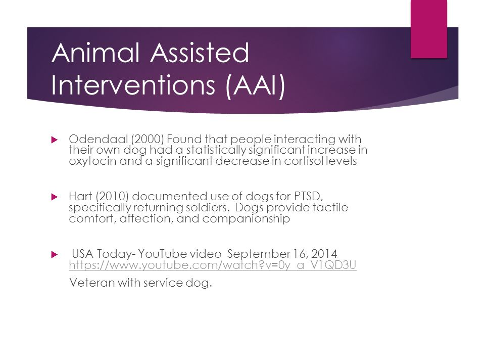 Animal Assisted Interventions (AAI)  Odendaal (2000) Found that people interacting with their own dog had a statistically significant increase in oxytocin and a significant decrease in cortisol levels  Hart (2010) documented use of dogs for PTSD, specifically returning soldiers.