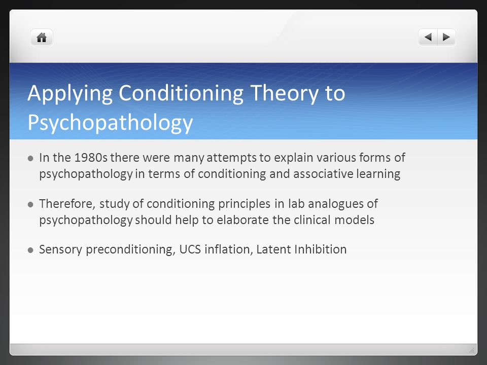 Applying Conditioning Theory to Psychopathology In the 1980s there were many attempts to explain various forms of psychopathology in terms of conditioning and associative learning Therefore, study of conditioning principles in lab analogues of psychopathology should help to elaborate the clinical models Sensory preconditioning, UCS inflation, Latent Inhibition