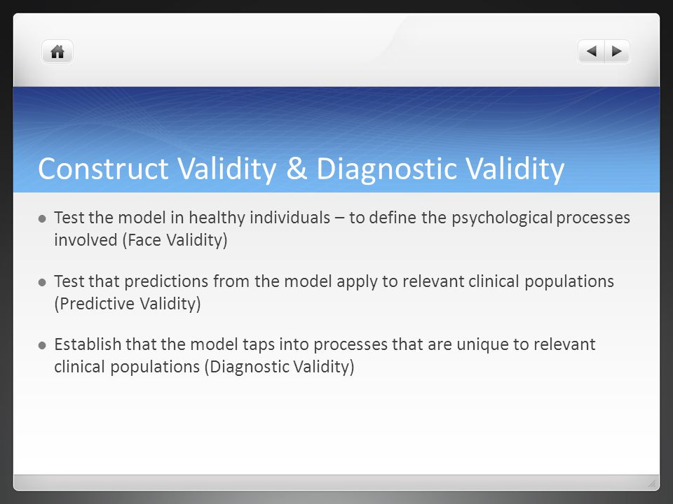 Construct Validity & Diagnostic Validity Test the model in healthy individuals – to define the psychological processes involved (Face Validity) Test that predictions from the model apply to relevant clinical populations (Predictive Validity) Establish that the model taps into processes that are unique to relevant clinical populations (Diagnostic Validity)