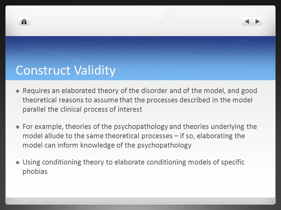 Construct Validity Requires an elaborated theory of the disorder and of the model, and good theoretical reasons to assume that the processes described in the model parallel the clinical process of interest For example, theories of the psychopathology and theories underlying the model allude to the same theoretical processes – if so, elaborating the model can inform knowledge of the psychopathology Using conditioning theory to elaborate conditioning models of specific phobias