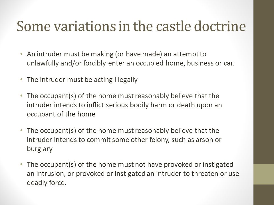 Some variations in the castle doctrine An intruder must be making (or have made) an attempt to unlawfully and/or forcibly enter an occupied home, business or car.