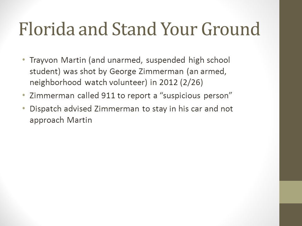 Florida and Stand Your Ground Trayvon Martin (and unarmed, suspended high school student) was shot by George Zimmerman (an armed, neighborhood watch volunteer) in 2012 (2/26) Zimmerman called 911 to report a suspicious person Dispatch advised Zimmerman to stay in his car and not approach Martin