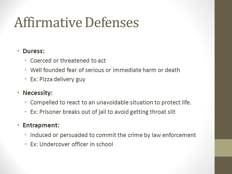 Affirmative Defenses Duress: Coerced or threatened to act Well founded fear of serious or immediate harm or death Ex: Pizza delivery guy Necessity: Compelled to react to an unavoidable situation to protect life.