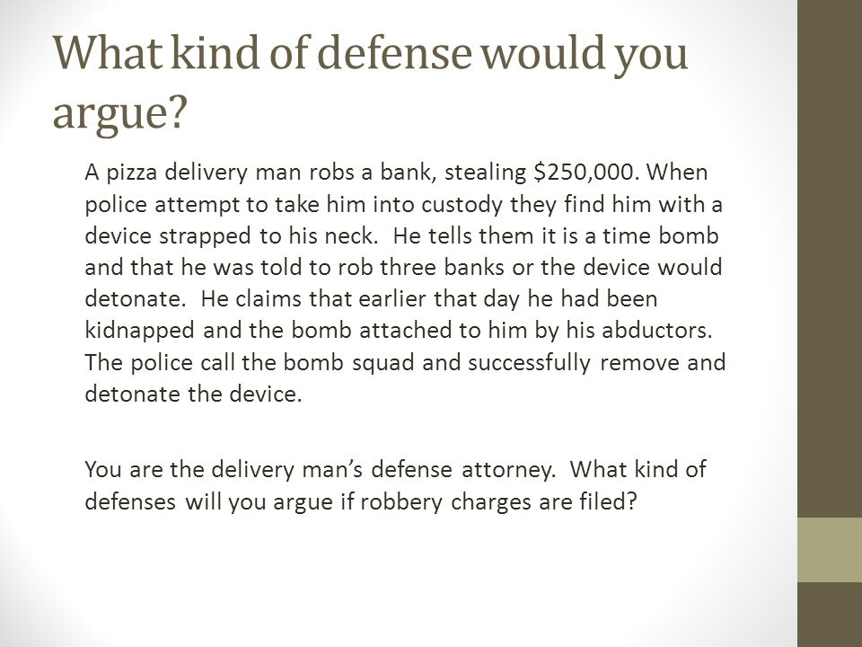 What kind of defense would you argue. A pizza delivery man robs a bank, stealing $250,000.