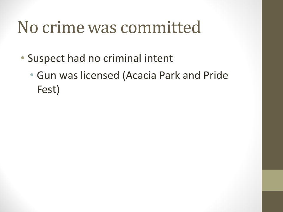 No crime was committed Suspect had no criminal intent Gun was licensed (Acacia Park and Pride Fest)