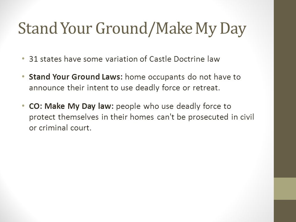 Stand Your Ground/Make My Day 31 states have some variation of Castle Doctrine law Stand Your Ground Laws: home occupants do not have to announce their intent to use deadly force or retreat.