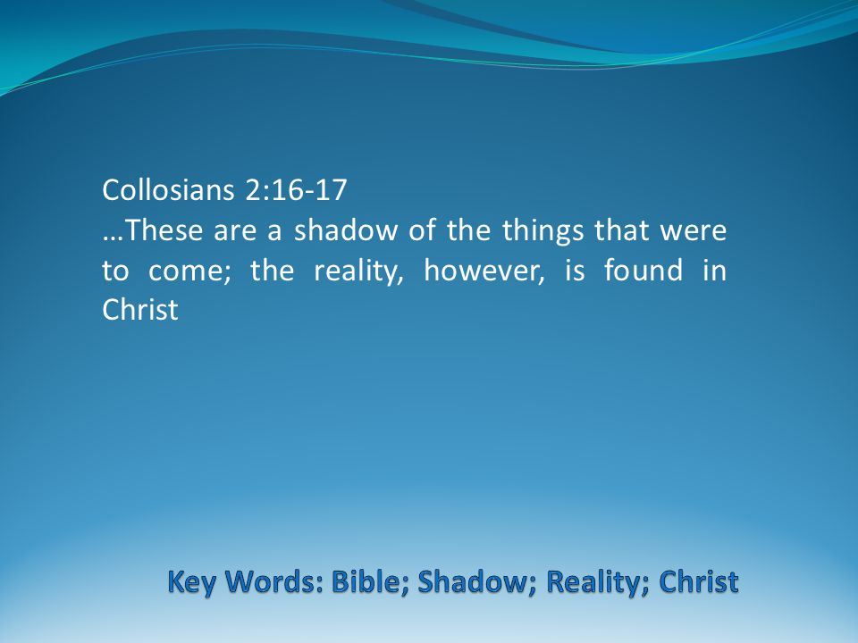 Collosians 2:16-17 …These are a shadow of the things that were to come; the reality, however, is found in Christ