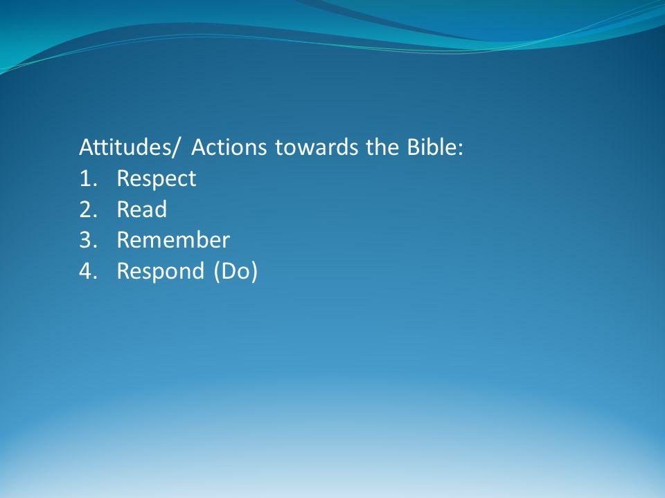 Attitudes/ Actions towards the Bible: 1.Respect 2.Read 3.Remember 4.Respond (Do)
