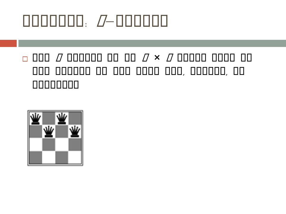 Example : n - queens  Put n queens on an n × n board with no two queens on the same row, column, or diagonal