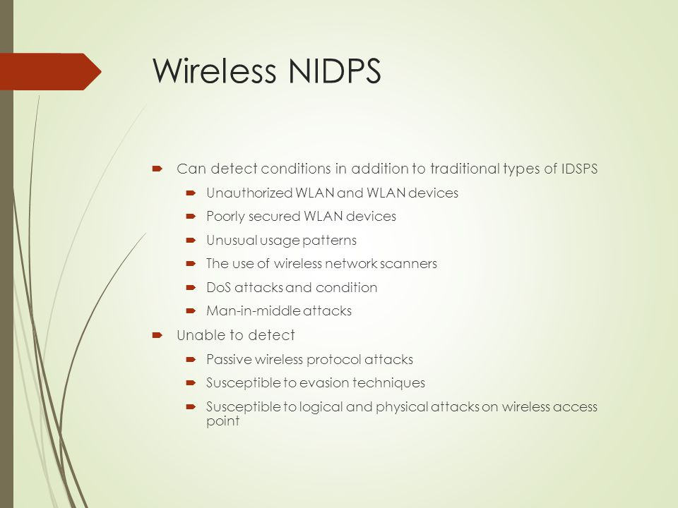 Wireless NIDPS  Can detect conditions in addition to traditional types of IDSPS  Unauthorized WLAN and WLAN devices  Poorly secured WLAN devices 