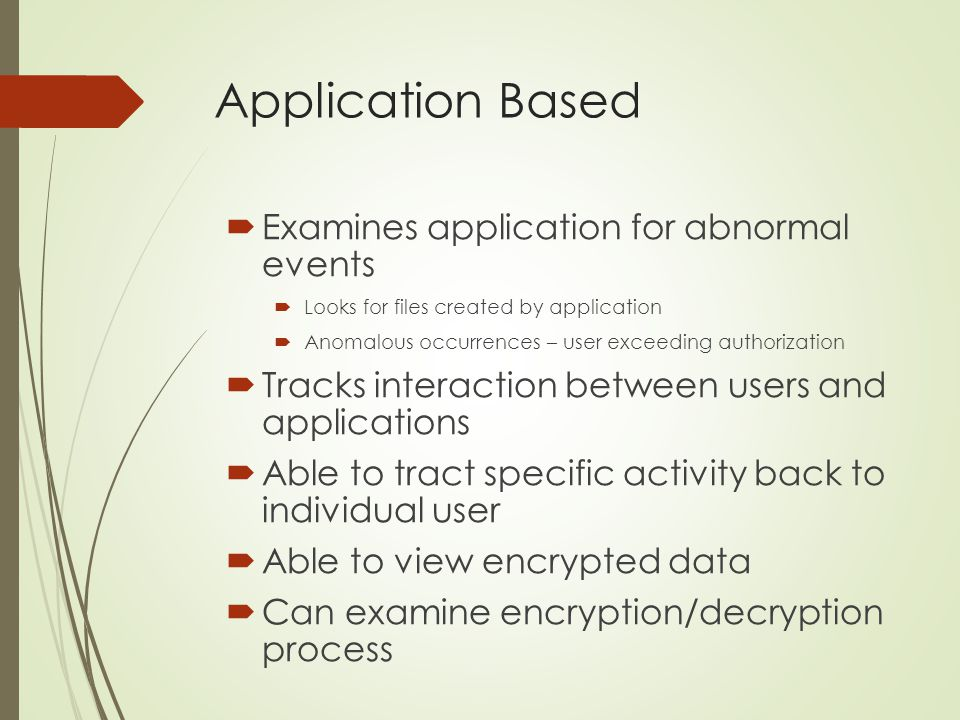 Application Based  Examines application for abnormal events  Looks for files created by application  Anomalous occurrences – user exceeding authori
