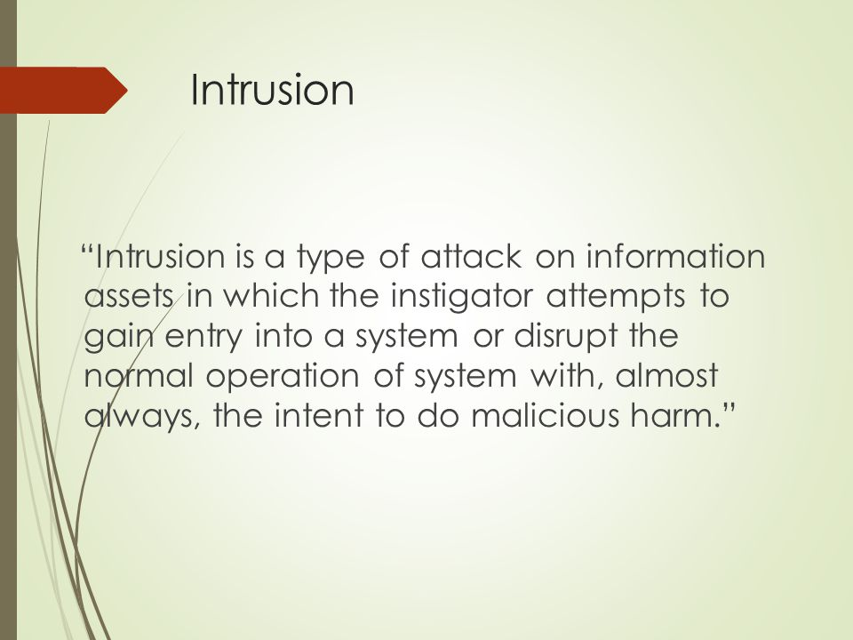 """Intrusion """"Intrusion is a type of attack on information assets in which the instigator attempts to gain entry into a system or disrupt the normal oper"""