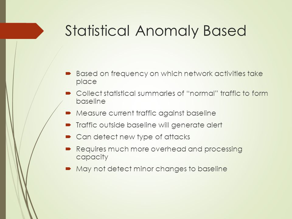 """Statistical Anomaly Based  Based on frequency on which network activities take place  Collect statistical summaries of """"normal"""" traffic to form base"""