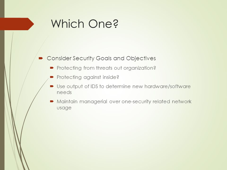 Which One?  Consider Security Goals and Objectives  Protecting from threats out organization?  Protecting against inside?  Use output of IDS to de
