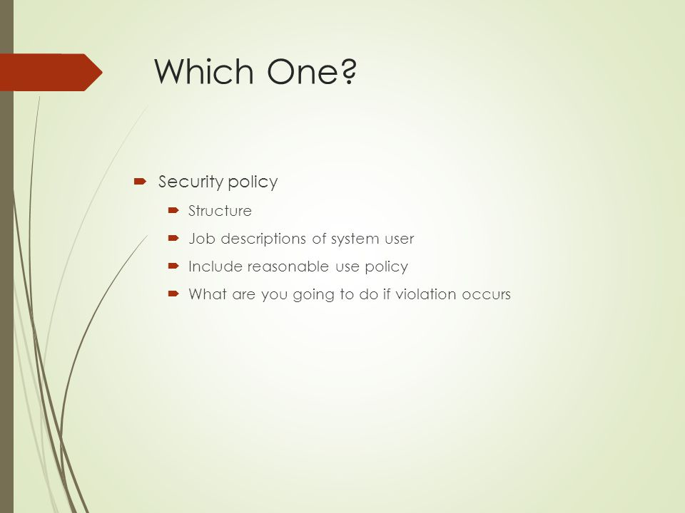 Which One?  Security policy  Structure  Job descriptions of system user  Include reasonable use policy  What are you going to do if violation occ