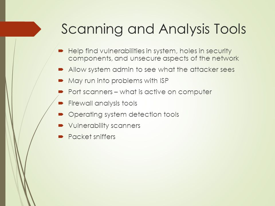 Scanning and Analysis Tools  Help find vulnerabilities in system, holes in security components, and unsecure aspects of the network  Allow system ad
