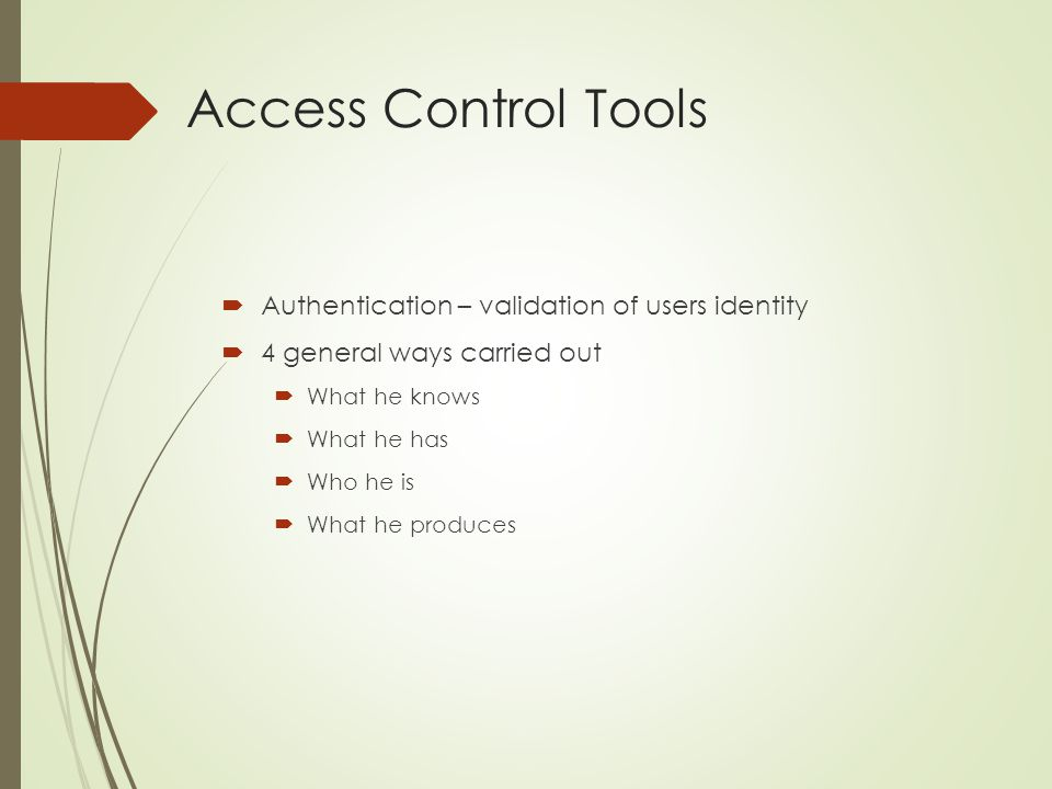 Access Control Tools  Authentication – validation of users identity  4 general ways carried out  What he knows  What he has  Who he is  What he