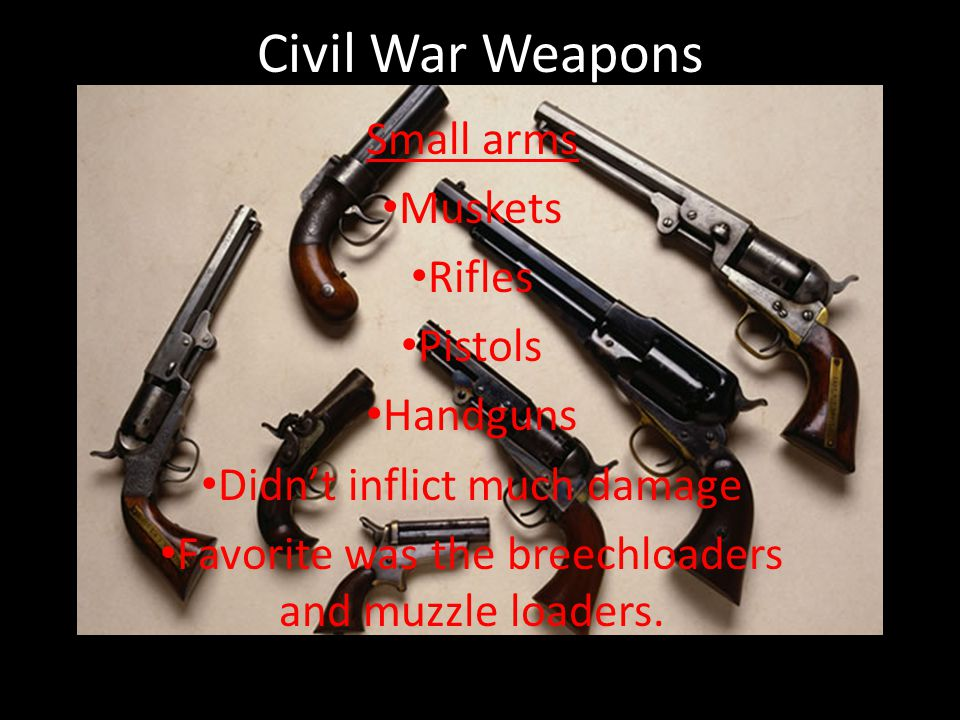 Civil War Weapons Small arms Muskets Rifles Pistols Handguns Didn't inflict much damage Favorite was the breechloaders and muzzle loaders.