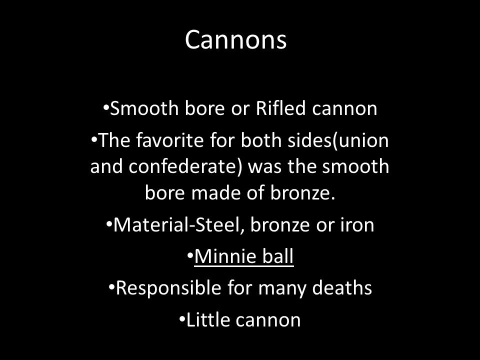 Cannons Smooth bore or Rifled cannon The favorite for both sides(union and confederate) was the smooth bore made of bronze.