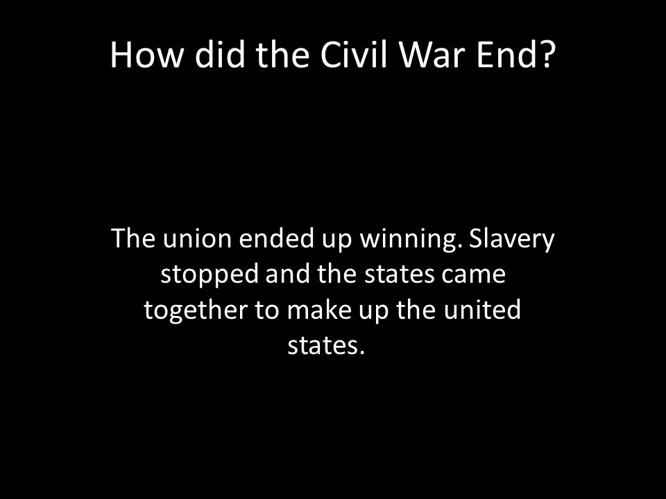 How did the Civil War End. The union ended up winning.