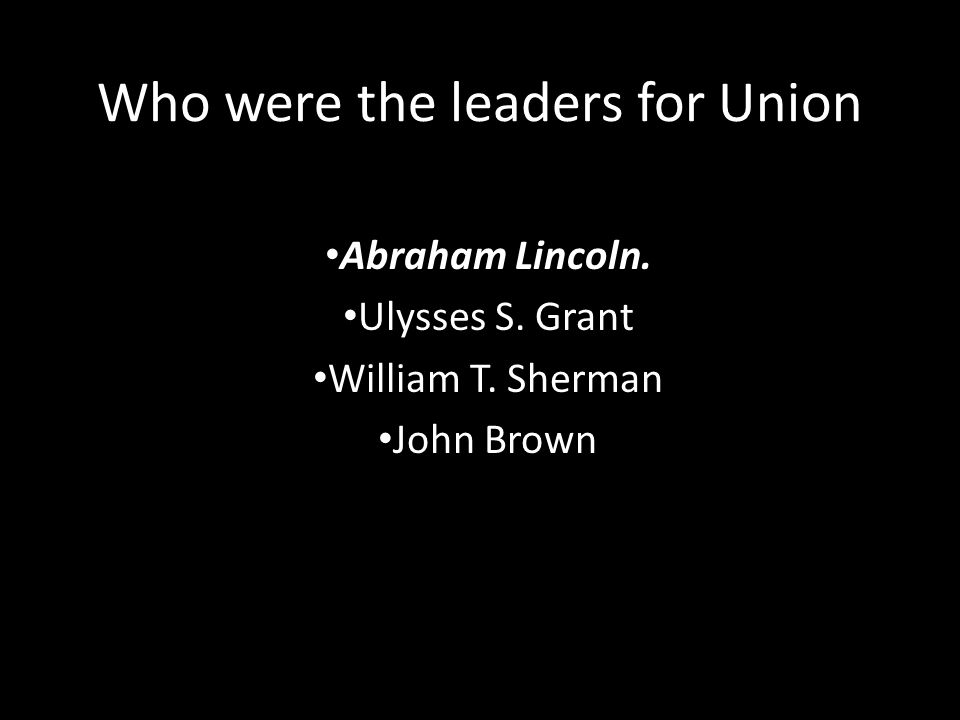 Who were the leaders for Union Abraham Lincoln. Ulysses S. Grant William T. Sherman John Brown