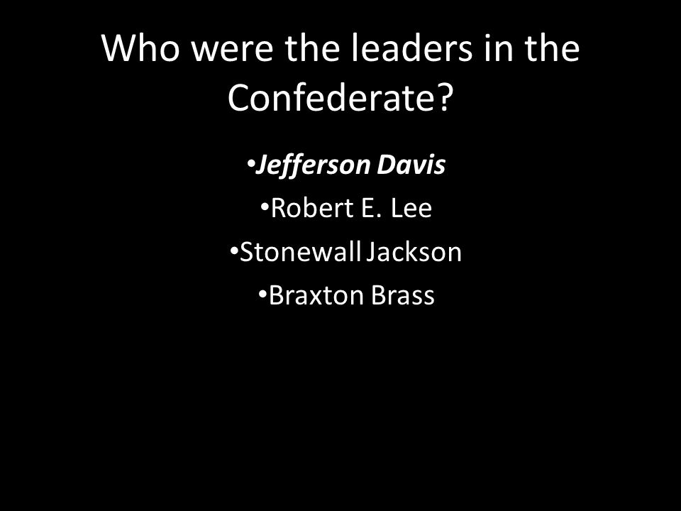 Who were the leaders in the Confederate. Jefferson Davis Robert E.
