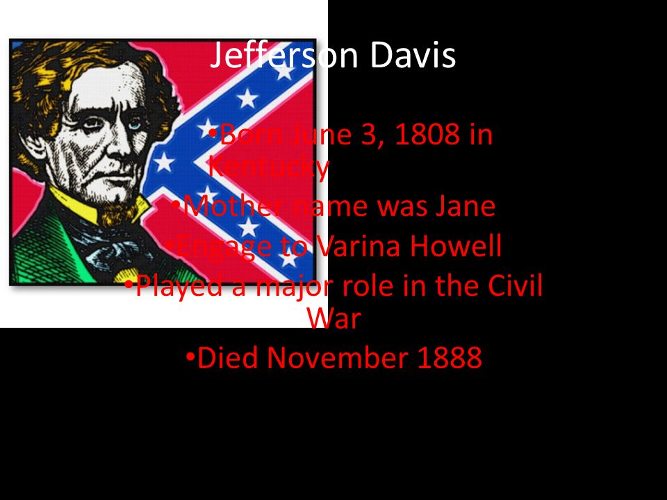 Jefferson Davis Born June 3, 1808 in Kentucky Mother name was Jane Engage to Varina Howell Played a major role in the Civil War Died November 1888