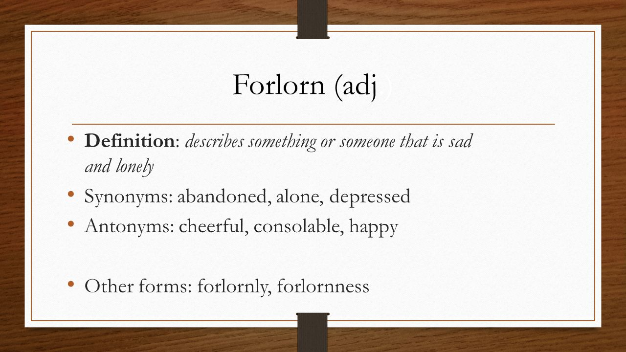 Definition: describes something or someone that is sad and lonely Synonyms: abandoned, alone, depressed Antonyms: cheerful, consolable, happy Other forms: forlornly, forlornness Forlorn (adj.)