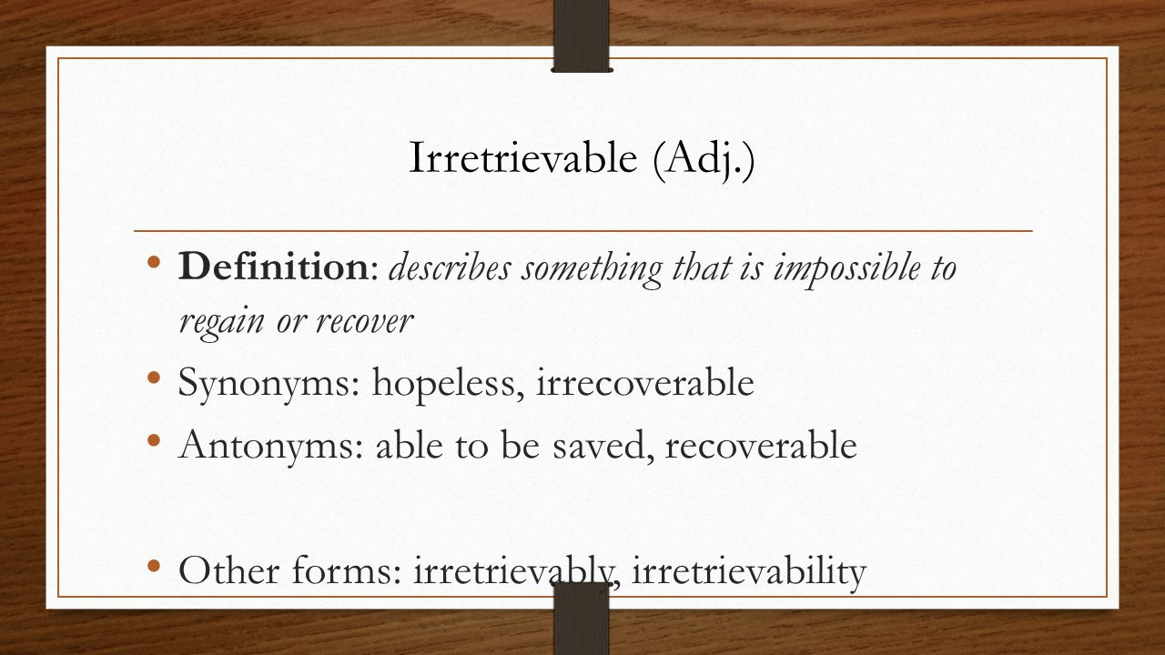 Definition: describes something that is impossible to regain or recover Synonyms: hopeless, irrecoverable Antonyms: able to be saved, recoverable Othe