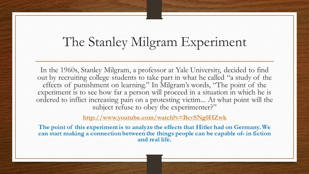 The Stanley Milgram Experiment In the 1960s, Stanley Milgram, a professor at Yale University, decided to find out by recruiting college students to take part in what he called a study of the effects of punishment on learning. In Milgram's words, The point of the experiment is to see how far a person will proceed in a situation in which he is ordered to inflict increasing pain on a protesting victim...