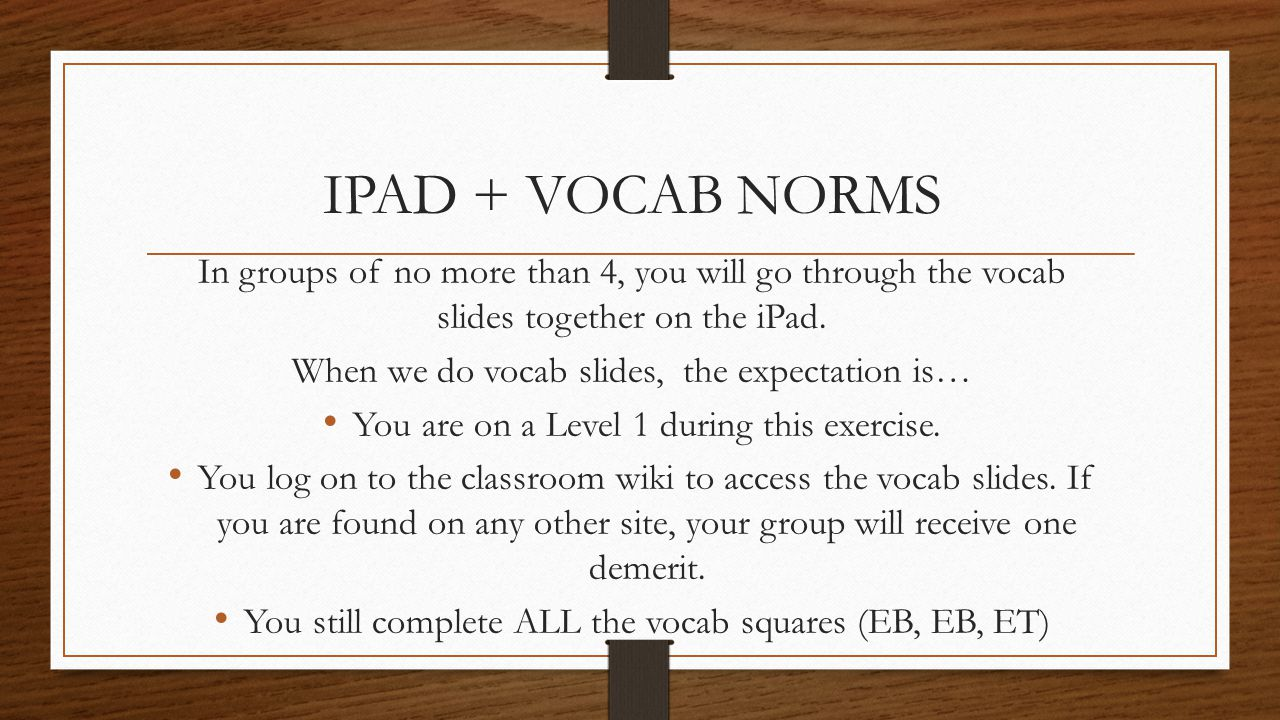 IPAD + VOCAB NORMS In groups of no more than 4, you will go through the vocab slides together on the iPad.