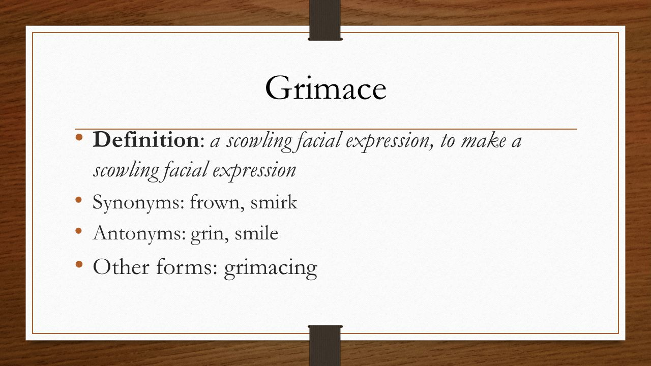 Definition: a scowling facial expression, to make a scowling facial expression Synonyms: frown, smirk Antonyms: grin, smile Other forms: grimacing Grimace