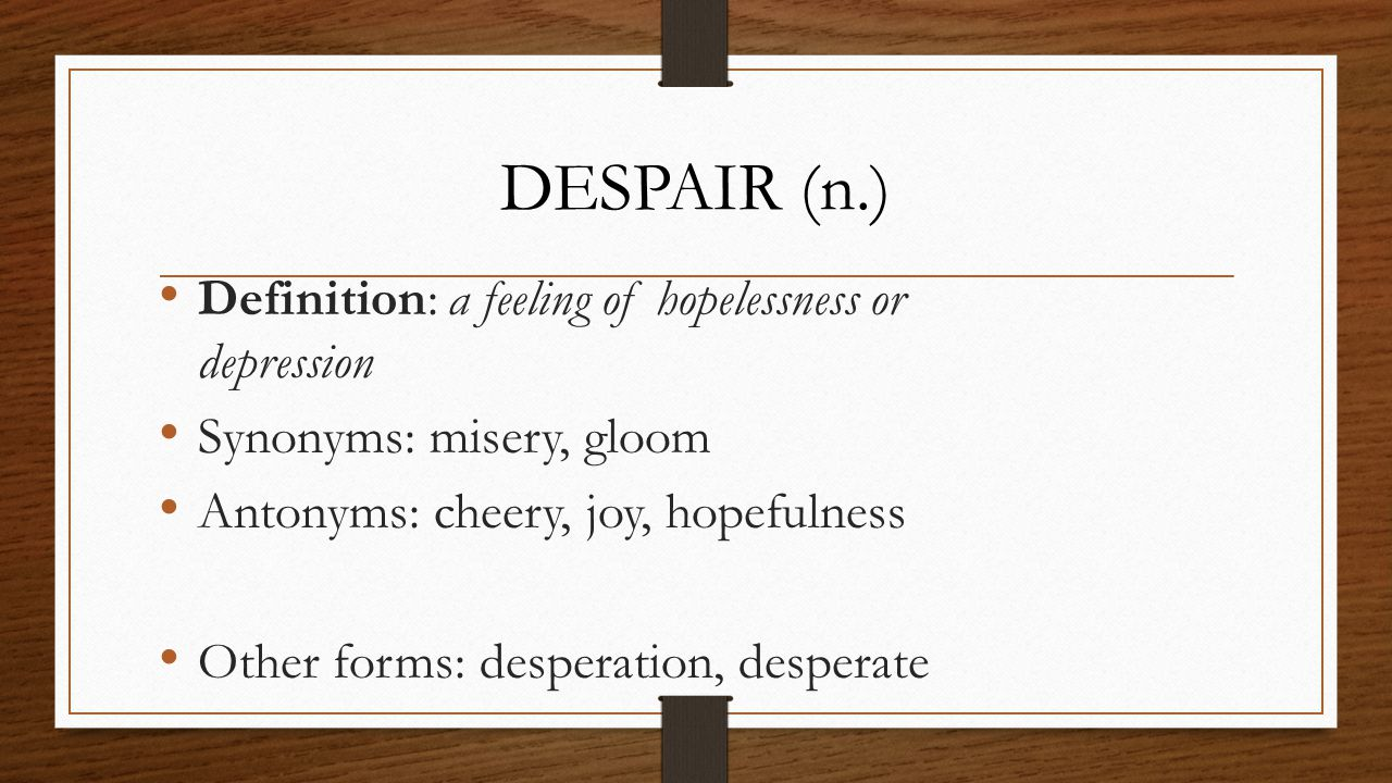 Definition: a feeling of hopelessness or depression Synonyms: misery, gloom Antonyms: cheery, joy, hopefulness Other forms: desperation, desperate DES