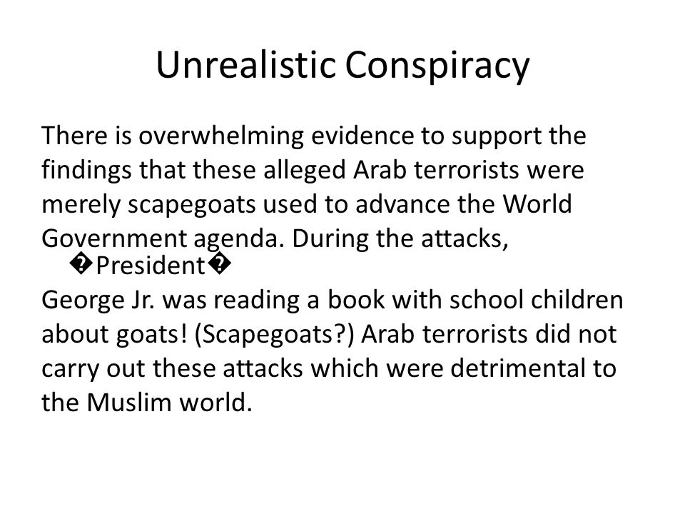 Unrealistic Conspiracy There is overwhelming evidence to support the findings that these alleged Arab terrorists were merely scapegoats used to advance the World Government agenda.