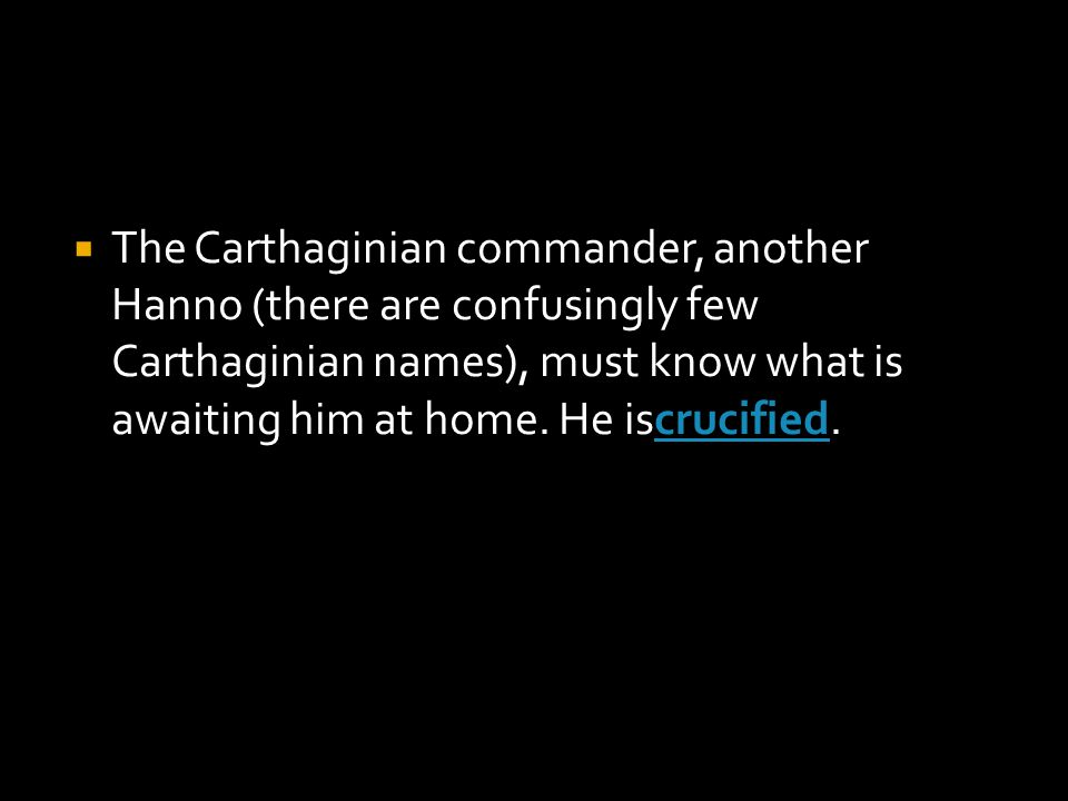  The Carthaginian commander, another Hanno (there are confusingly few Carthaginian names), must know what is awaiting him at home.