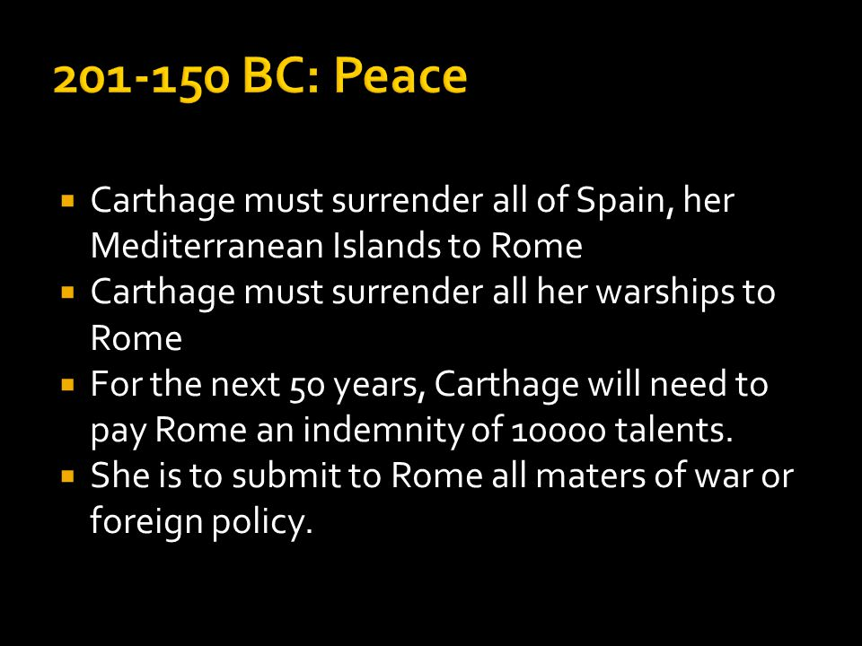  Carthage must surrender all of Spain, her Mediterranean Islands to Rome  Carthage must surrender all her warships to Rome  For the next 50 years, Carthage will need to pay Rome an indemnity of 10000 talents.