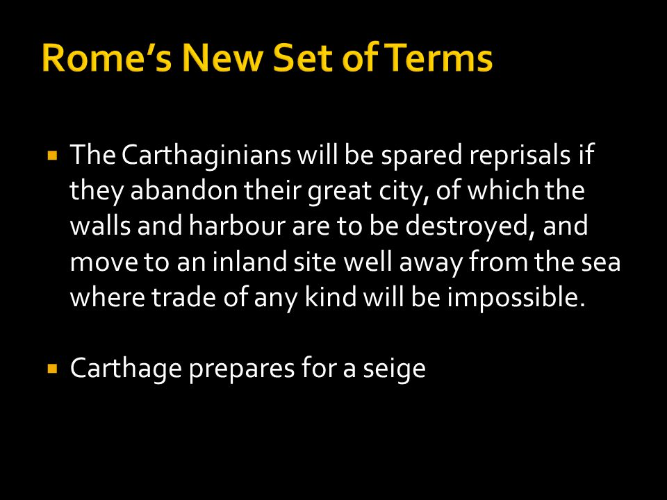  The Carthaginians will be spared reprisals if they abandon their great city, of which the walls and harbour are to be destroyed, and move to an inland site well away from the sea where trade of any kind will be impossible.