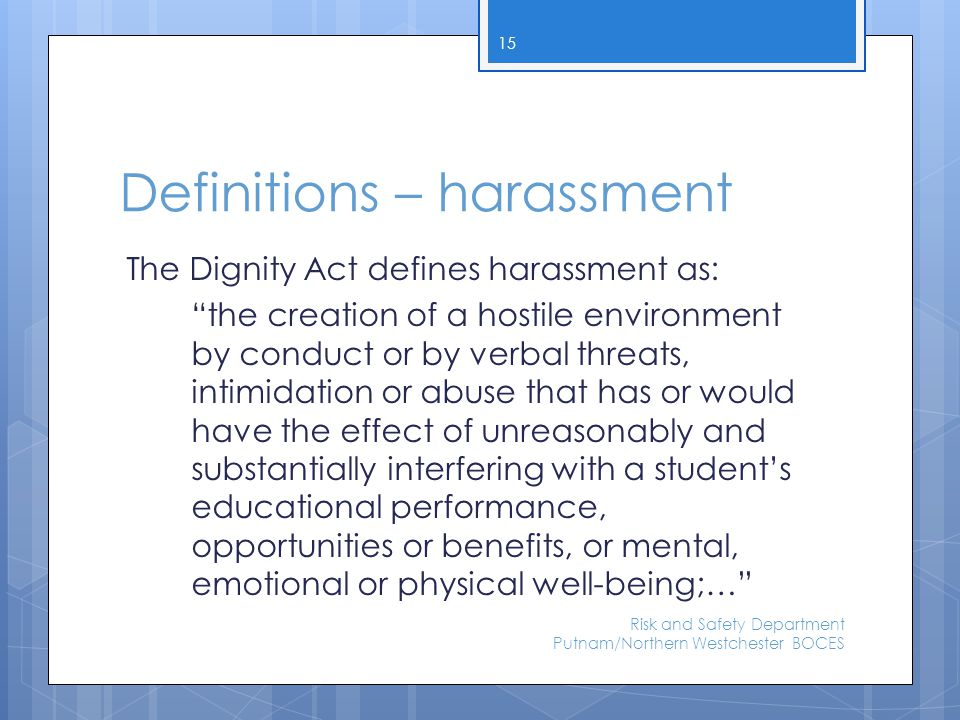 "Definitions – harassment The Dignity Act defines harassment as: ""the creation of a hostile environment by conduct or by verbal threats, intimidation o"