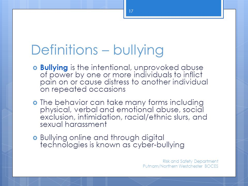 Definitions – bullying  Bullying is the intentional, unprovoked abuse of power by one or more individuals to inflict pain on or cause distress to ano