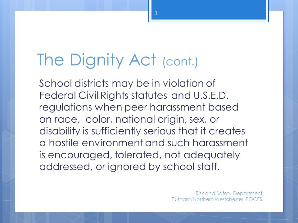 The Dignity Act (cont.)  BOE must include language addressing the Dignity Act in their codes of conduct  Schools will be responsible for collecting and reporting data regarding incidents of discrimination and harassment by using the annual summary of violent and disruptive incidents form(VADIR)* *we expect that the state will use VADIR but it is not yet addressed in guidance documents.