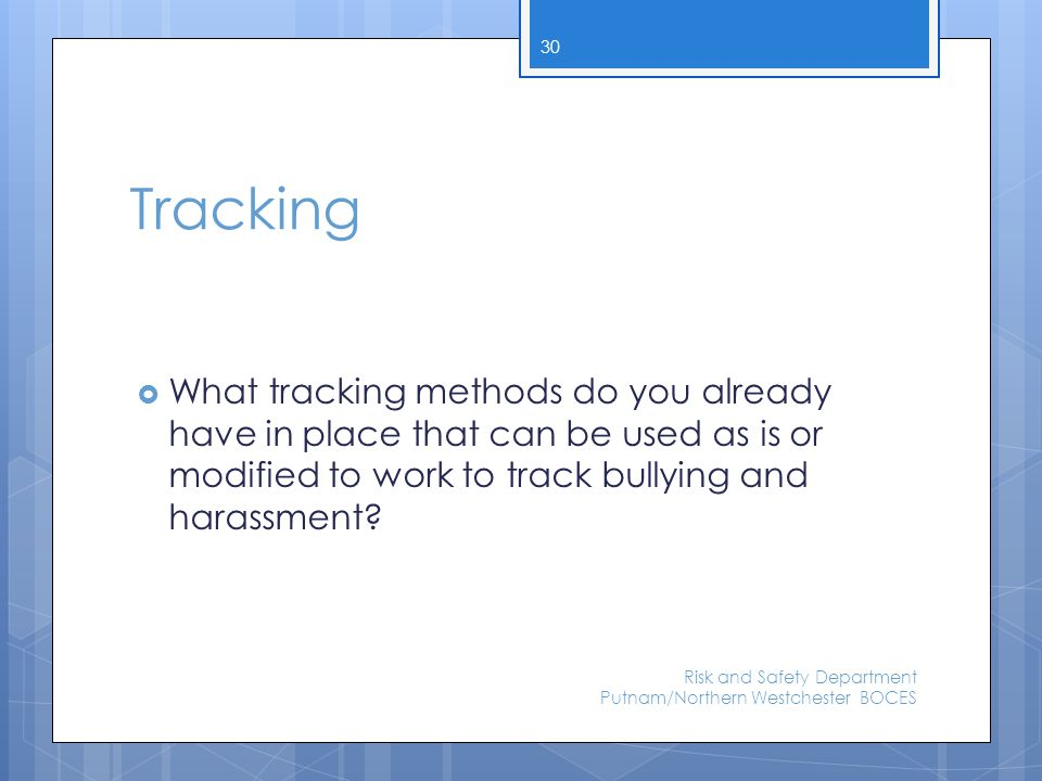Tracking  What tracking methods do you already have in place that can be used as is or modified to work to track bullying and harassment? Risk and Sa
