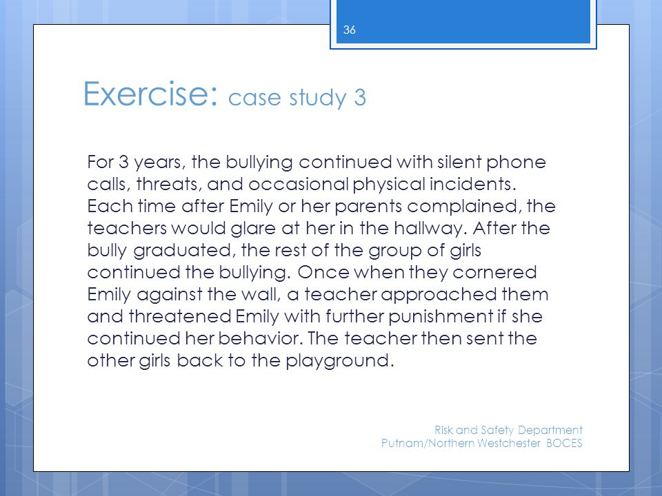Exercise: case study 3 For 3 years, the bullying continued with silent phone calls, threats, and occasional physical incidents. Each time after Emily