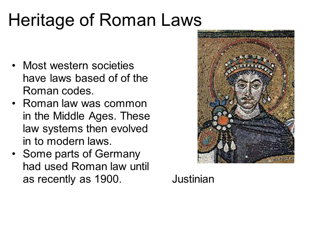 Heritage of Roman Laws Most western societies have laws based of of the Roman codes.