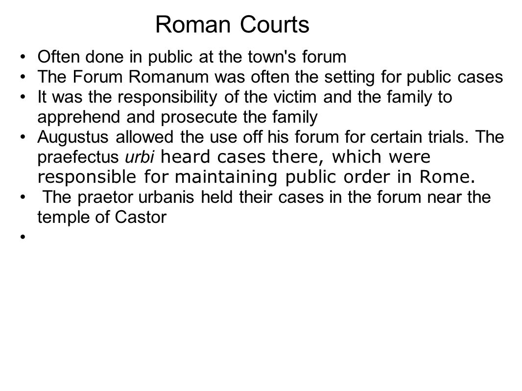 Often done in public at the town s forum The Forum Romanum was often the setting for public cases It was the responsibility of the victim and the family to apprehend and prosecute the family Augustus allowed the use off his forum for certain trials.