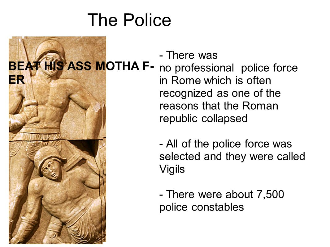 The Police BEAT HIS ASS MOTHA F- ER - There was no professional police force in Rome which is often recognized as one of the reasons that the Roman republic collapsed - All of the police force was selected and they were called Vigils - There were about 7,500 police constables