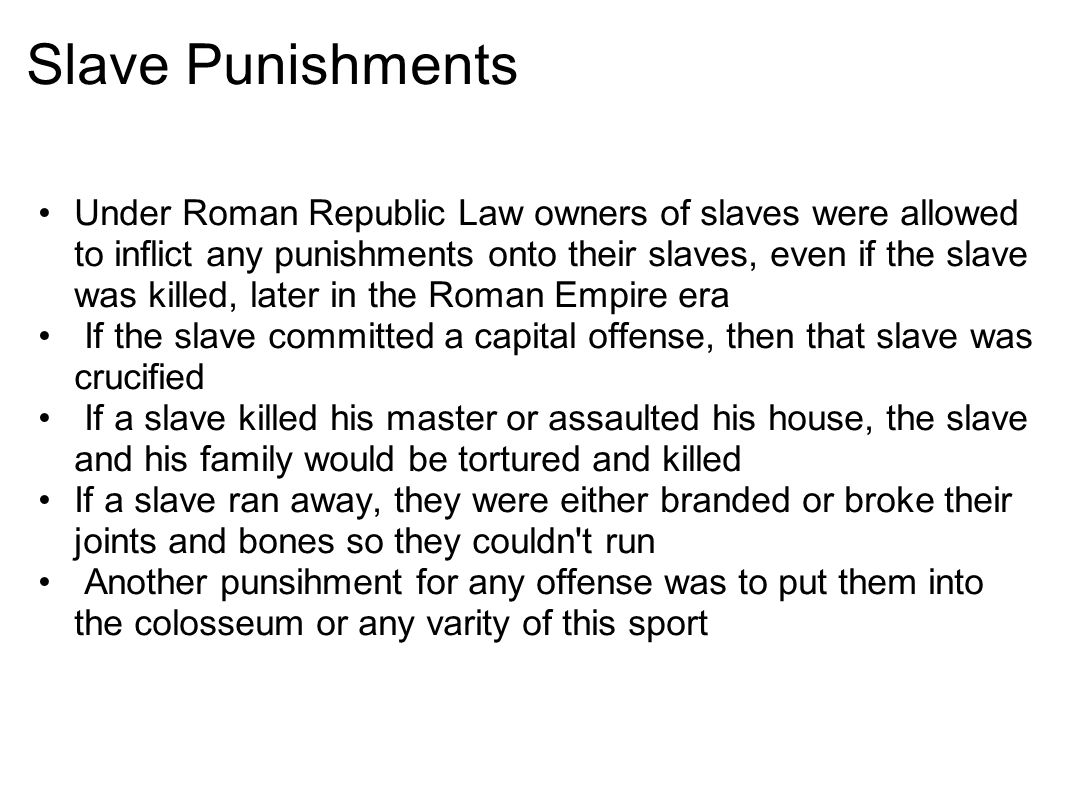 Slave Punishments Under Roman Republic Law owners of slaves were allowed to inflict any punishments onto their slaves, even if the slave was killed, later in the Roman Empire era If the slave committed a capital offense, then that slave was crucified If a slave killed his master or assaulted his house, the slave and his family would be tortured and killed If a slave ran away, they were either branded or broke their joints and bones so they couldn t run Another punsihment for any offense was to put them into the colosseum or any varity of this sport